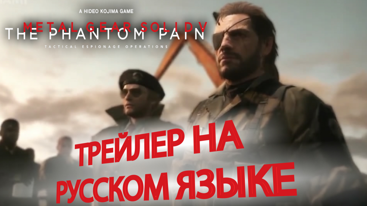 Трейлер игры Metal Gear Solid V The Phantom Pain RUS